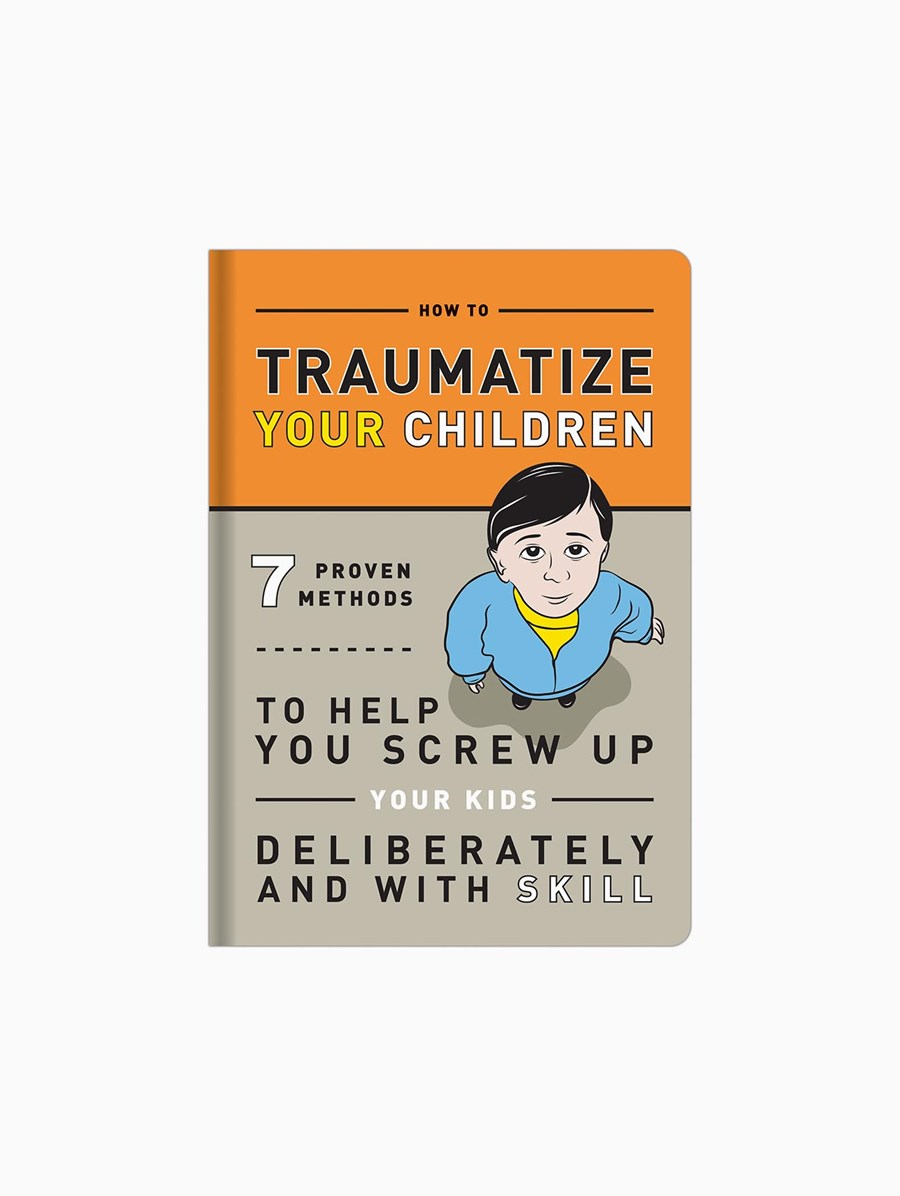 How To Traumatize Your Children: 7 Proven Methods To Help you Screw Up Your Kids Delibaretly and With Skill